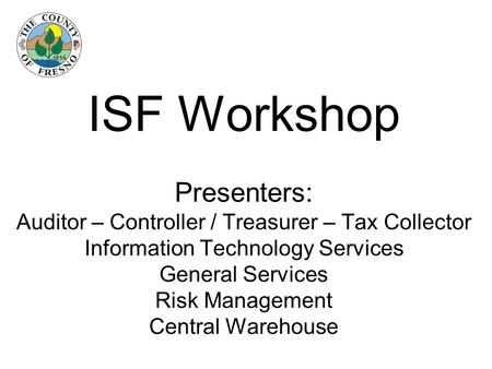 ISF Workshop Presenters: Auditor – Controller / Treasurer – Tax Collector Information Technology Services General Services Risk Management Central Warehouse.