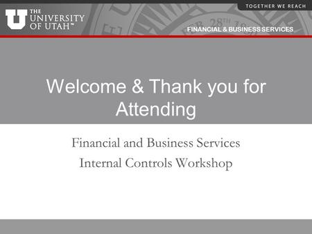 FINANCIAL & BUSINESS SERVICES Welcome & Thank you for Attending Financial and Business Services Internal Controls Workshop.