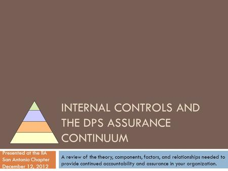 INTERNAL CONTROLS AND THE DPS ASSURANCE CONTINUUM Presented at the IIA San Antonio Chapter December 12, 2012 A review of the theory, components, factors,