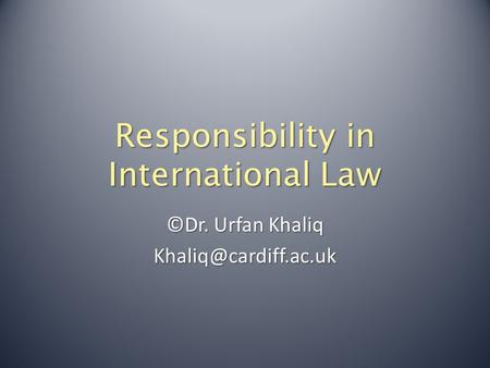 Responsibility in International Law ©Dr. Urfan Khaliq