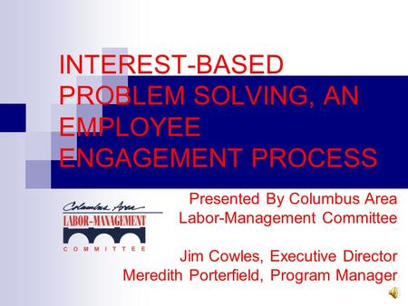 INTEREST-BASED PROBLEM SOLVING, AN EMPLOYEE ENGAGEMENT PROCESS Presented By Columbus Area Labor-Management Committee Jim Cowles, Executive Director Meredith.