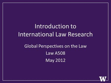 Introduction to International Law Research Global Perspectives on the Law Law A508 May 2012.