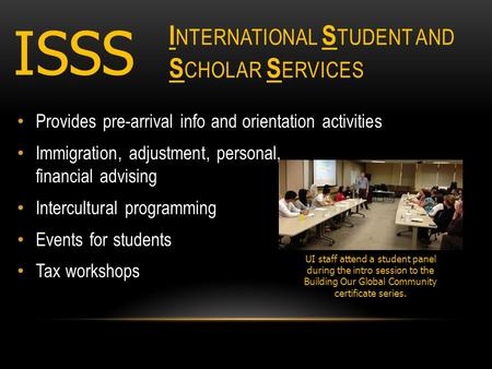 I NTERNATIONAL S TUDENT AND S CHOLAR S ERVICES Provides pre-arrival info and orientation activities Immigration, adjustment, personal, financial advising.