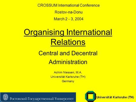 Organising International Relations Central and Decentral Administration Achim Niessen, M.A. Universität Karlsruhe (TH) Germany CROSSUM International Conference.