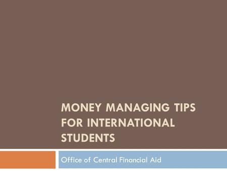 MONEY MANAGING TIPS FOR INTERNATIONAL STUDENTS Office of Central Financial Aid.