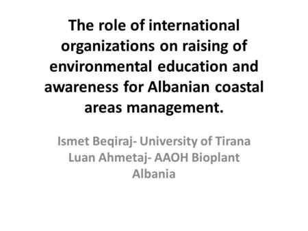 The role of international organizations on raising of environmental education and awareness for Albanian coastal areas management. Ismet Beqiraj- University.