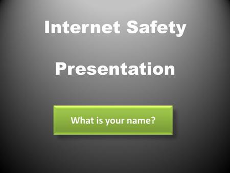 Internet Safety Presentation What is your name?. Welcome! We have been studying about Internet Safety. Do you think you know all the facts about internet.
