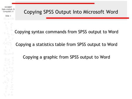 SW388R7 Data Analysis & Computers II Slide 1 Copying SPSS Output Into Microsoft Word Copying syntax commands from SPSS output to Word Copying a statistics.