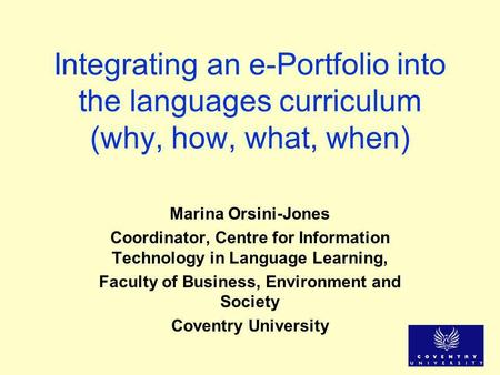 Integrating an e-Portfolio into the languages curriculum (why, how, what, when) Marina Orsini-Jones Coordinator, Centre for Information Technology in Language.