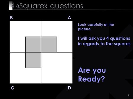 1 4 «Square» questions B A D C Look carefully at the picture. I will ask you 4 questions in regards to the squares Are you Ready?