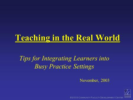 ©2003 Community Faculty Development Center Teaching in the Real World Tips for Integrating Learners into Busy Practice Settings November, 2003.