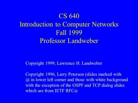 CS 640 Introduction to Computer Networks Fall 1999 Professor Landweber Copyright 1999, Lawrence H. Landweber Copyright 1996, Larry Peterson (slides marked.