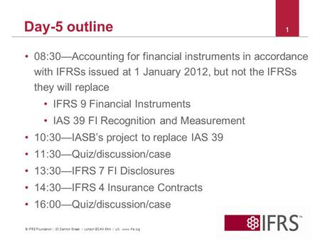 2011 October IFRS Conference | Financial Instruments | C&M and Impairment Day-5 outline 08:30—Accounting for financial instruments in accordance with IFRSs.