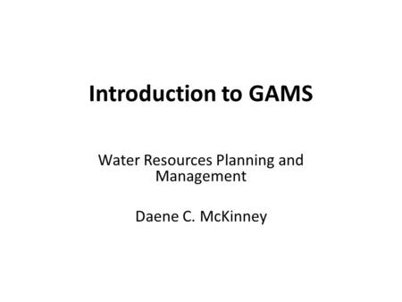 Water Resources Planning and Management Daene C. McKinney Introduction to GAMS.