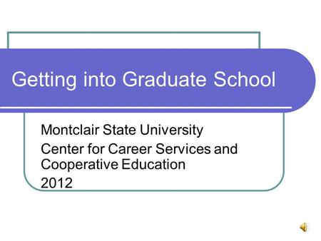 Getting into Graduate School Montclair State University Center for Career Services and Cooperative Education 2012.