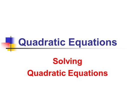 Quadratic Equations Solving Quadratic Equations. 7/9/2013 Quadratic Equations 2 Solving Quadratic Equations Standard Form a x 2 + b x + c = 0 with a ≠