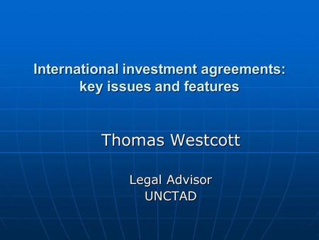 International investment agreements: key issues and features Thomas Westcott Legal Advisor UNCTAD.
