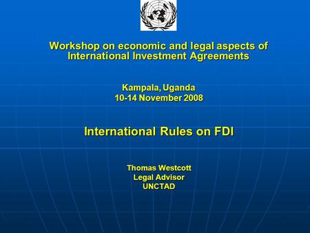 Workshop on economic and legal aspects of International Investment Agreements Kampala, Uganda 10-14 November 2008 International Rules on FDI Thomas Westcott.