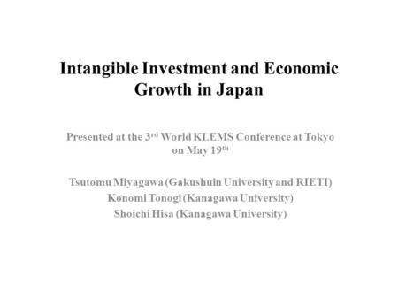 Intangible Investment and Economic Growth in Japan Presented at the 3 rd World KLEMS Conference at Tokyo on May 19 th Tsutomu Miyagawa (Gakushuin University.