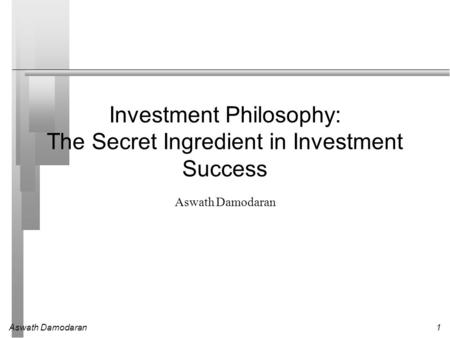 Aswath Damodaran1 Investment Philosophy: The Secret Ingredient in Investment Success Aswath Damodaran.