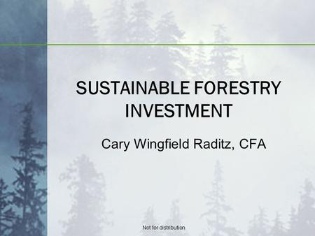 Not for distribution SUSTAINABLE FORESTRY INVESTMENT Cary Wingfield Raditz, CFA.