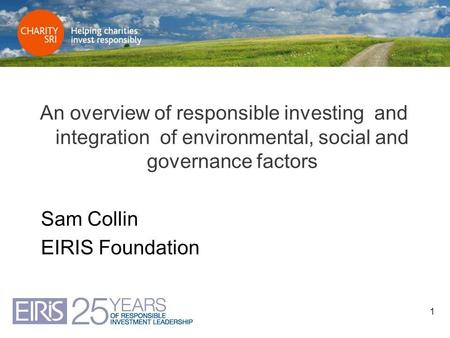 1 An overview of responsible investing and integration of environmental, social and governance factors Sam Collin EIRIS Foundation.