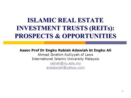 1 ISLAMIC REAL ESTATE INVESTMENT TRUSTS (REITs): PROSPECTS & OPPORTUNITIES Assoc Prof Dr Engku Rabiah Adawiah bt Engku Ali Ahmad Ibrahim Kulliyyah of Laws.