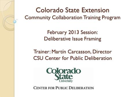 Colorado State Extension Community Collaboration Training Program February 2013 Session: Deliberative Issue Framing Trainer: Martín Carcasson, Director.