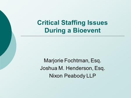 Critical Staffing Issues During a Bioevent Marjorie Fochtman, Esq. Joshua M. Henderson, Esq. Nixon Peabody LLP.