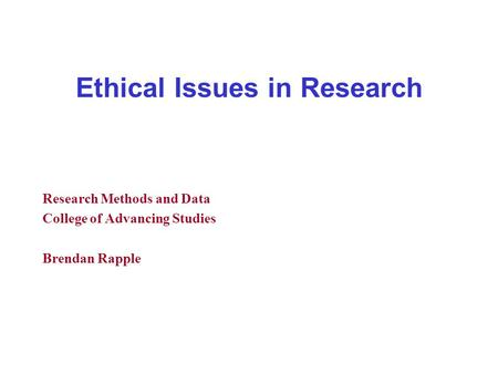 Ethical Issues in Research Research Methods and Data College of Advancing Studies Brendan Rapple.