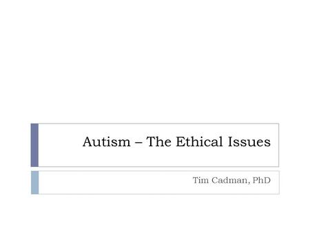Autism – The Ethical Issues Tim Cadman, PhD. Introduction Aim: to introduce the ethical, social and philosophical issues Overview:  Ethical issues 
