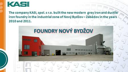 The company KASI, spol. s r.o. built the new modern grey iron and ductile iron foundry in the industrial zone of Nový Bydžov – Zábědov in the years 2010.