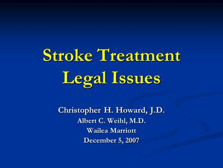 Stroke Treatment Legal Issues Christopher H. Howard, J.D. Albert C. Weihl, M.D. Wailea Marriott December 5, 2007.