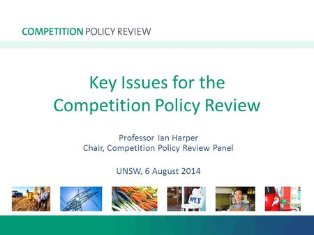 Key Issues for the Competition Policy Review Professor Ian Harper Chair, Competition Policy Review Panel UNSW, 6 August 2014.