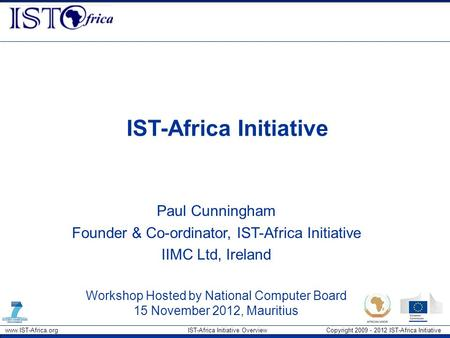 Www.IST-Africa.org IST-Africa Initiative Overview Copyright 2009 - 2012 IST-Africa Initiative IST-Africa Initiative Paul Cunningham Founder & Co-ordinator,