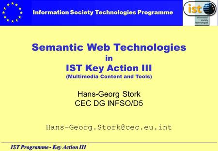 IST Programme - Key Action III Semantic Web Technologies in IST Key Action III (Multimedia Content and Tools) Hans-Georg Stork CEC DG INFSO/D5