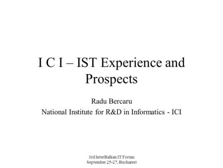 3rd InterBalkan IT Forum September 25-27, Bucharest I C I – IST Experience and Prospects Radu Bercaru National Institute for R&D in Informatics - ICI.