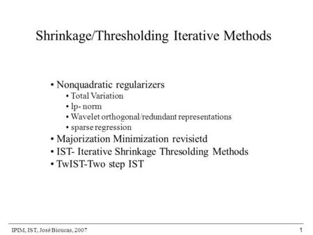 IPIM, IST, José Bioucas, 2007 1 Shrinkage/Thresholding Iterative Methods Nonquadratic regularizers Total Variation lp- norm Wavelet orthogonal/redundant.