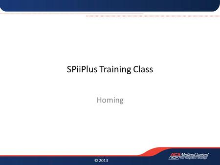 © 2013 SPiiPlus Training Class Homing. © 2013 Homing Homing is a very important aspect for almost any motion system. With a wide variety of mechanical.