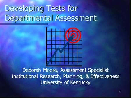 1 Developing Tests for Departmental Assessment Deborah Moore, Assessment Specialist Institutional Research, Planning, & Effectiveness University of Kentucky.
