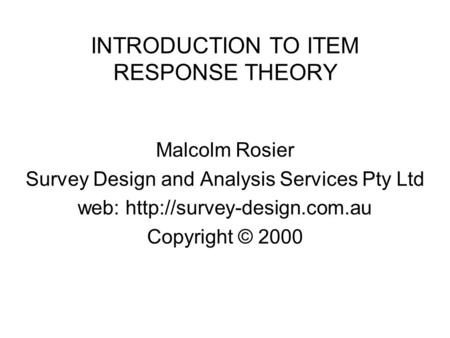 INTRODUCTION TO ITEM RESPONSE THEORY Malcolm Rosier Survey Design and Analysis Services Pty Ltd web:  Copyright © 2000.
