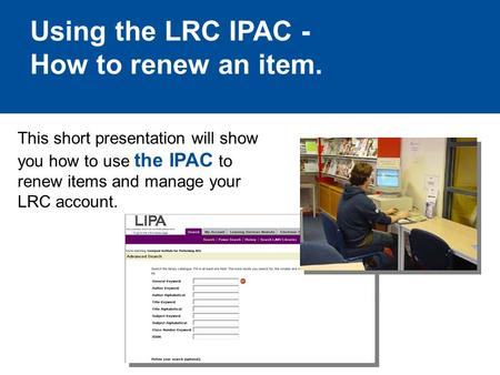 Using the LRC IPAC - How to renew an item. This short presentation will show you how to use the IPAC to renew items and manage your LRC account.