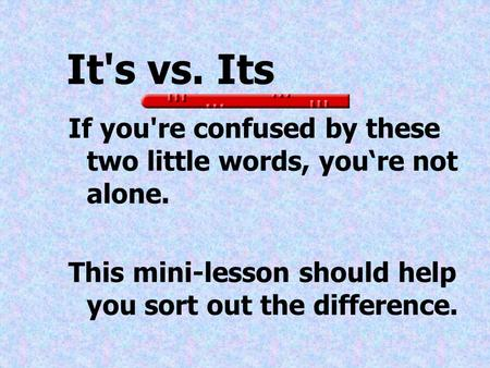 It's vs. Its If you're confused by these two little words, you're not alone. This mini-lesson should help you sort out the difference.