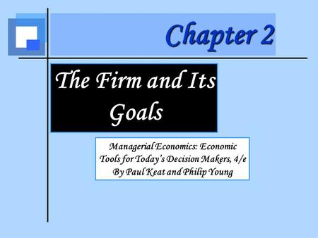 Chapter 2 The Firm and Its Goals Managerial Economics: Economic Tools for Today's Decision Makers, 4/e By Paul Keat and Philip Young.