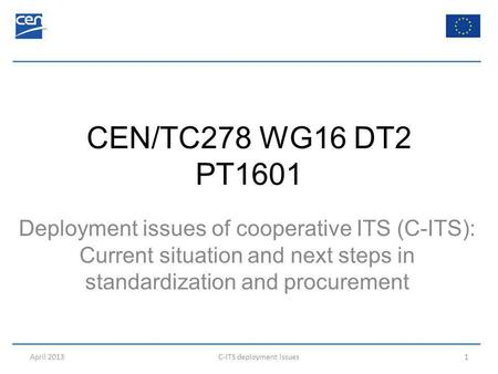 CEN/TC278 WG16 DT2 PT1601 Deployment issues of cooperative ITS (C-ITS): Current situation and next steps in standardization and procurement April 2013C-ITS.