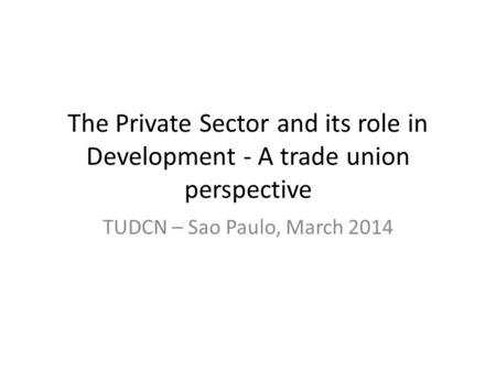 The Private Sector and its role in Development - A trade union perspective TUDCN – Sao Paulo, March 2014.