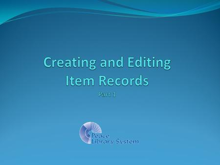 Part One - Overview What is an Item Record? (page 4) What is a Bibliographic Record? (page 13) Searching for a Bibliographic Record (page 21) Creating.