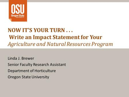 NOW IT'S YOUR TURN... Write an Impact Statement for Your Agriculture and Natural Resources Program Linda J. Brewer Senior Faculty Research Assistant Department.