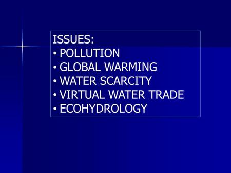 ISSUES: POLLUTION GLOBAL WARMING WATER SCARCITY VIRTUAL WATER TRADE ECOHYDROLOGY.