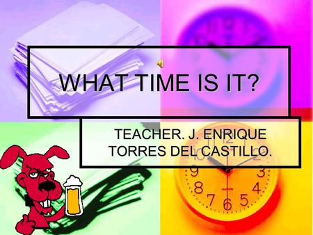 WHAT TIME IS IT? TEACHER. J. ENRIQUE TORRES DEL CASTILLO.